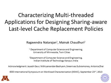 Characterizing Multi-threaded Applications for Designing Sharing-aware Last-level Cache Replacement Policies Ragavendra Natarajan 1, Mainak Chaudhuri 2.