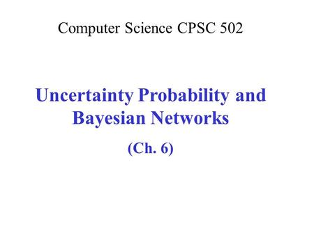 Computer Science CPSC 502 Uncertainty Probability and Bayesian <strong>Networks</strong> (Ch. 6)