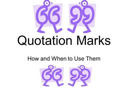 Quotation Marks How and When to Use Them. When Someone is Speaking Use to show when someone is speaking Put quotation marks around what is being said.