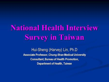 National Health Interview Survey in Taiwan Hui-Sheng (Harvey) Lin, Ph.D Associate Professor, Chung-Shan Medical University Consultant, Bureau of Health.