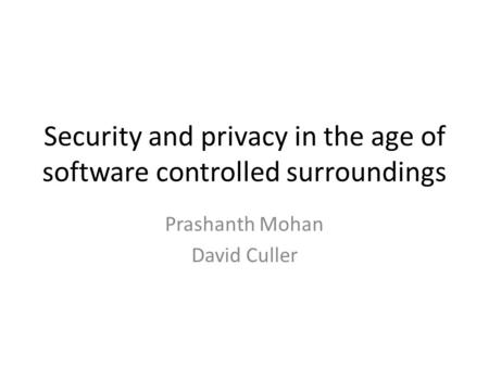 Security and privacy in the age of software controlled surroundings Prashanth Mohan David Culler.