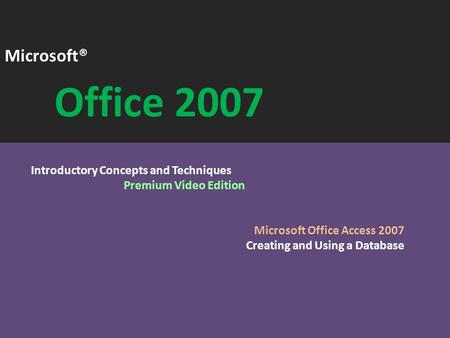 Microsoft® Office 2007 Introductory Concepts and Techniques Premium Video Edition Microsoft Office Access 2007 Creating and Using a Database.