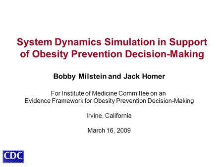 System Dynamics Simulation in Support of Obesity Prevention Decision-Making Bobby Milstein and Jack Homer For Institute of Medicine Committee on an Evidence.