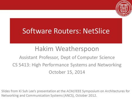 Software Routers: NetSlice Hakim Weatherspoon Assistant Professor, Dept of Computer Science CS 5413: High Performance Systems and Networking October 15,