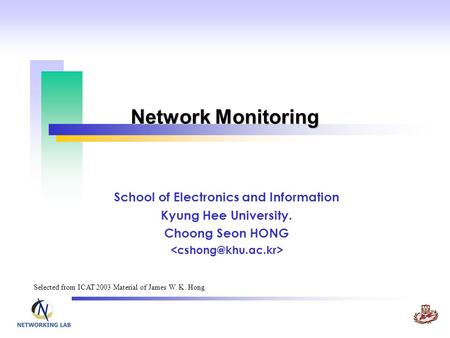 Network Monitoring School of Electronics and Information Kyung Hee University. Choong Seon HONG Selected from ICAT 2003 Material of James W. K. Hong.