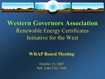 Western Governors Association Renewable Energy Certificates Initiative for the West WRAP Board Meeting October 15, 2003 Salt Lake City, Utah.