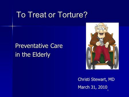 1 To Treat or Torture? Preventative Care in the Elderly Christi Stewart, MD March 31, 2010.