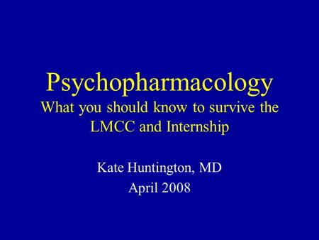 Psychopharmacology What you should know to survive the LMCC and Internship Kate Huntington, MD April 2008.