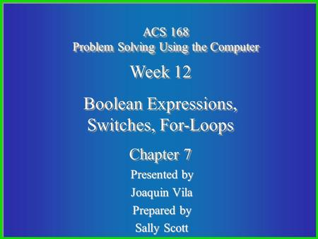 Presented by Joaquin Vila Prepared by Sally Scott ACS 168 Problem Solving Using the Computer Week 12 Boolean Expressions, Switches, For-Loops Chapter 7.