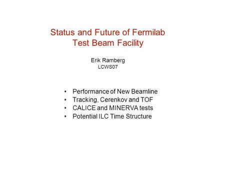 Status and Future of Fermilab Test Beam Facility Erik Ramberg LCWS07 Performance of New Beamline Tracking, Cerenkov and TOF CALICE and MINERVA tests Potential.