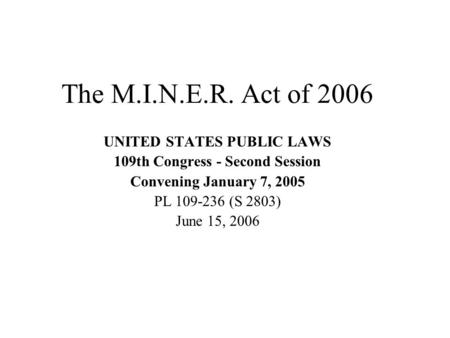 The M.I.N.E.R. Act of 2006 UNITED STATES PUBLIC LAWS 109th Congress - Second Session Convening January 7, 2005 PL 109-236 (S 2803) June 15, 2006.