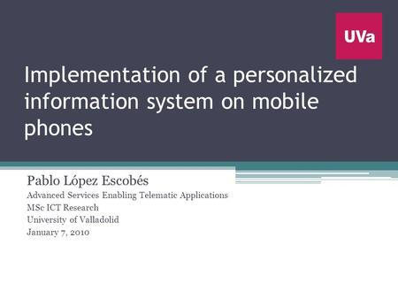 Implementation of a personalized information system on mobile phones Pablo López Escobés Advanced Services Enabling Telematic Applications MSc ICT Research.