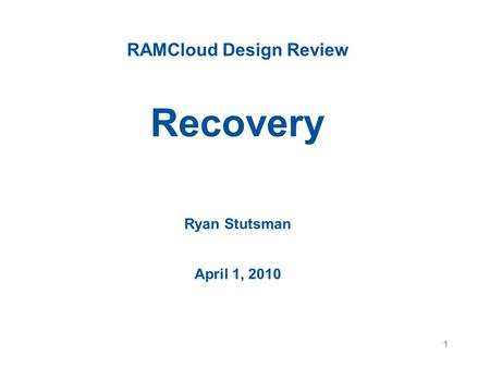 RAMCloud Design Review Recovery Ryan Stutsman April 1, 2010 1.