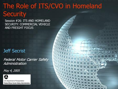 The Role of ITS/CVO in Homeland Security Jeff Secrist Federal Motor Carrier Safety Administration May 4, 2005 Session #26: ITS AND HOMELAND SECURITY: COMMERCIAL.