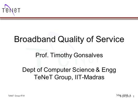 TeNeT Group IIT-M 18/29/2015 Broadband Quality of Service Prof. Timothy Gonsalves Dept of Computer Science & Engg TeNeT Group, IIT-Madras Mar 2008 TeNeT.