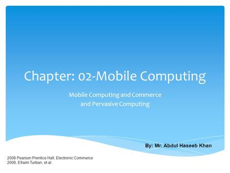 Chapter: 02-Mobile Computing Mobile Computing and Commerce and Pervasive Computing 2008 Pearson Prentice Hall, Electronic Commerce 2008, Efraim Turban,