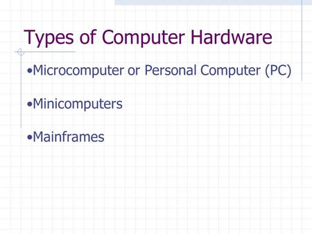 Types of Computer Hardware Microcomputer or Personal Computer (PC) Minicomputers Mainframes.