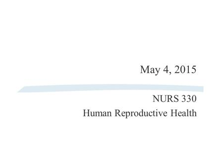 May 4, 2015 NURS 330 Human Reproductive Health Agenda for 5/4/15 §Grades §Review mid-term §Review In-Class Assignments (4/13/15 & 4/27/15) §Lecture l.