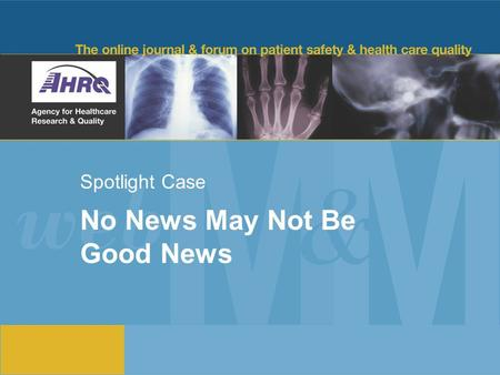 Spotlight Case No News May Not Be Good News. 2 Source and Credits This presentation is based on the August 2012 AHRQ WebM&M Spotlight Case –See the full.