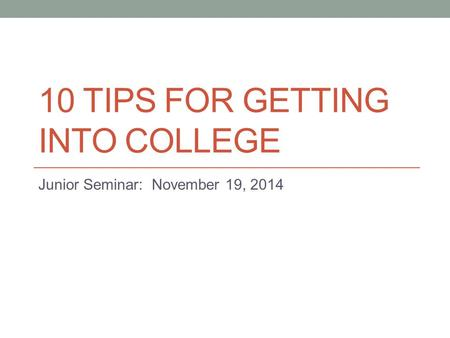 10 TIPS FOR GETTING INTO COLLEGE Junior Seminar: November 19, 2014.