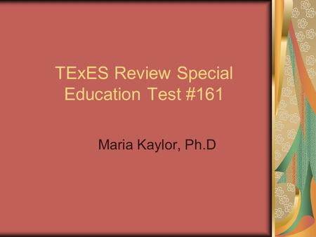 TExES Review Special Education Test #161 Maria Kaylor, Ph.D.