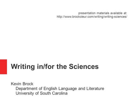 <strong>Writing</strong> in/for the Sciences Kevin Brock Department of English Language and Literature University of South Carolina presentation materials available at: