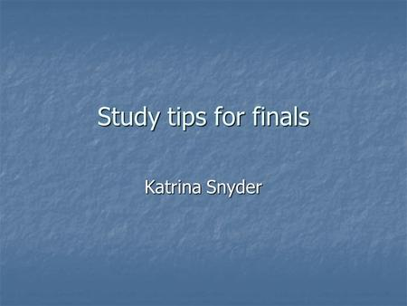 Study tips for finals Katrina Snyder. Prioritize your tests Prioritize your tests Spend more time studying what will be on the majority of the final Spend.