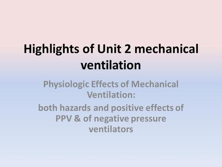 Highlights of Unit 2 mechanical ventilation Physiologic Effects of Mechanical Ventilation: both hazards and positive effects of PPV & of negative pressure.