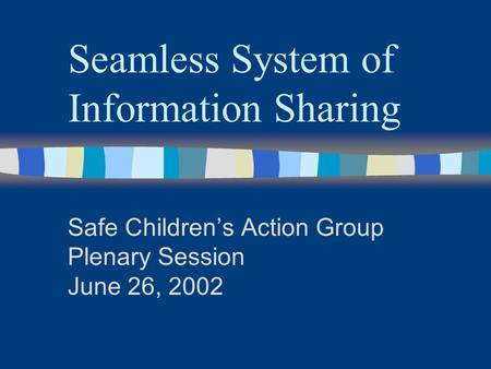 Seamless System of Information Sharing Safe Children's Action Group Plenary Session June 26, 2002.