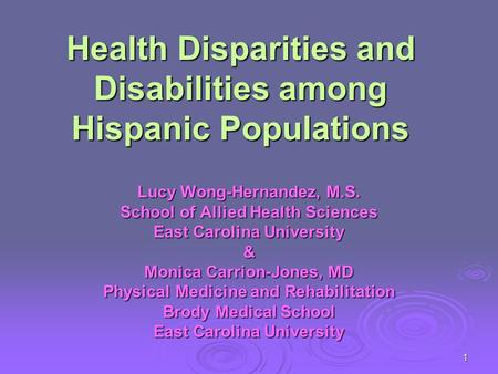 1 Health Disparities and Disabilities among Hispanic Populations Lucy Wong-Hernandez, M.S. School of Allied Health Sciences East Carolina University &