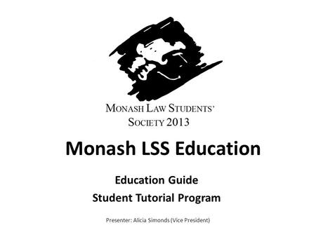 Monash LSS Education Education Guide Student Tutorial Program Presenter: Alicia Simonds (Vice President)