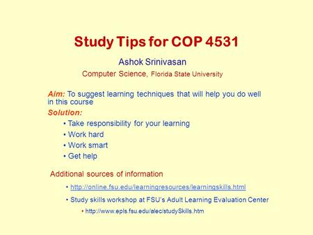 Study Tips for COP 4531 Ashok Srinivasan Computer Science, Florida State University Aim: To suggest learning techniques that will help you do well in this.
