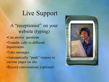 "Live Support A ""receptionist"" on your website (typing) Can answer questions Transfer calls to different departments Take messages Automatically ""push"""