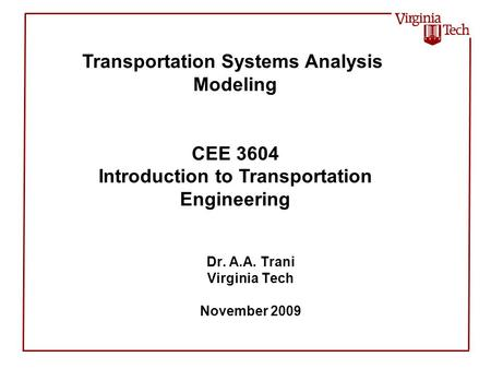 Dr. A.A. Trani Virginia Tech November 2009 Transportation Systems Analysis Modeling CEE 3604 Introduction to Transportation Engineering.