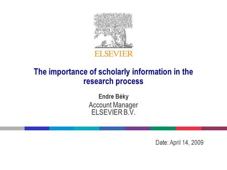 The importance of scholarly information in the research process Endre Béky Account Manager ELSEVIER B.V. Date: April 14, 2009.
