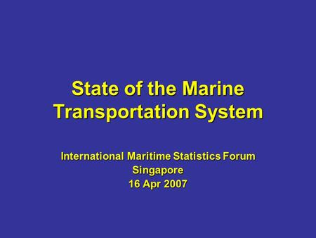 State of the Marine Transportation System International Maritime Statistics Forum Singapore 16 Apr 2007.