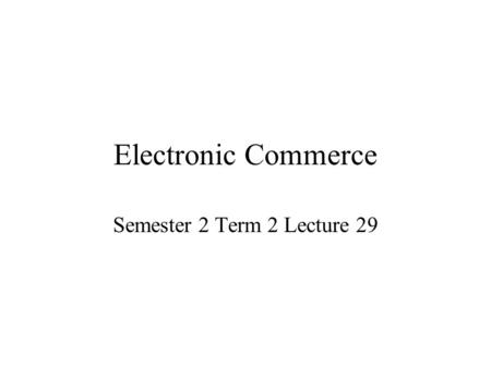 Electronic Commerce Semester 2 Term 2 Lecture 29.