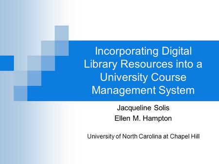 Incorporating Digital Library Resources into a University Course Management System Jacqueline Solis Ellen M. Hampton University of North Carolina at Chapel.