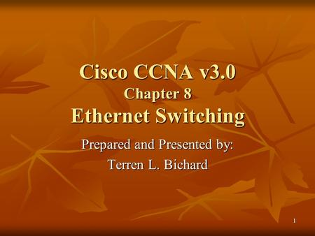 1 Cisco CCNA v3.0 Chapter 8 Ethernet Switching Prepared and Presented by: Terren L. Bichard.