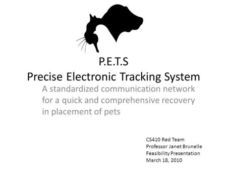 P.E.T.S Precise Electronic Tracking System A standardized communication network for a quick and comprehensive recovery in placement of pets CS410 Red Team.