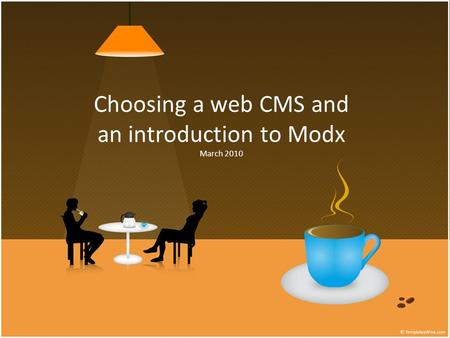 Choosing a web CMS and an introduction to Modx March 2010.