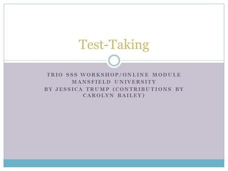TRIO SSS WORKSHOP/ONLINE MODULE MANSFIELD UNIVERSITY BY JESSICA TRUMP (CONTRIBUTIONS BY CAROLYN BAILEY) Test-Taking.