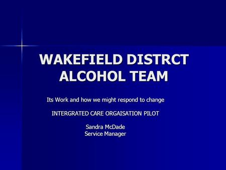 WAKEFIELD DISTRCT ALCOHOL TEAM Its Work and how we might respond to change INTERGRATED CARE ORGAISATION PILOT Sandra McDade Service Manager.
