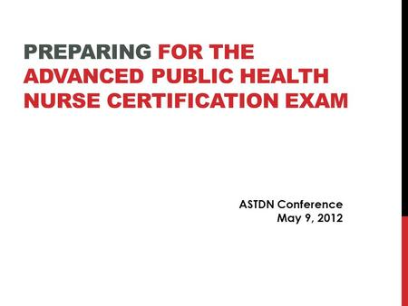 PREPARING FOR THE ADVANCED PUBLIC HEALTH NURSE CERTIFICATION EXAM ASTDN Conference May 9, 2012.