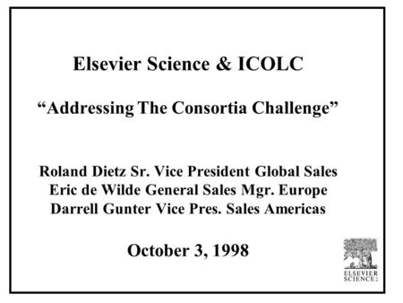 "Elsevier Science & ICOLC ""Addressing The Consortia Challenge"" Roland Dietz Sr. Vice President Global Sales Eric de Wilde General Sales Mgr. Europe Darrell."