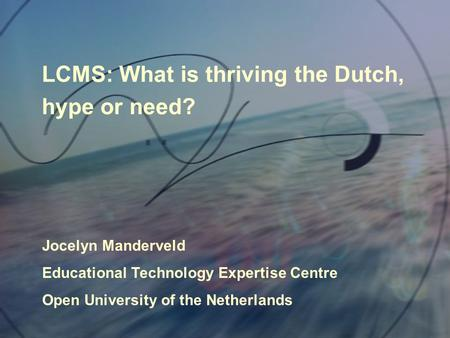 LCMS: What is thriving the Dutch, hype or need? Jocelyn Manderveld Educational Technology Expertise Centre Open University of the Netherlands.