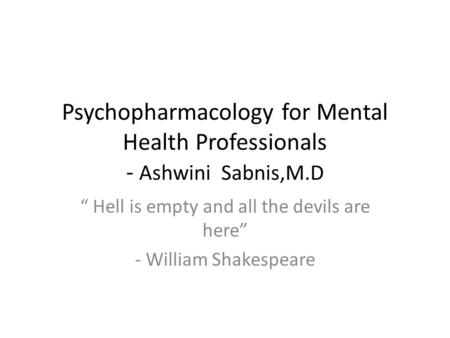 "Psychopharmacology for Mental Health Professionals - Ashwini Sabnis,M.D "" Hell is empty and all the devils are here"" - William Shakespeare."