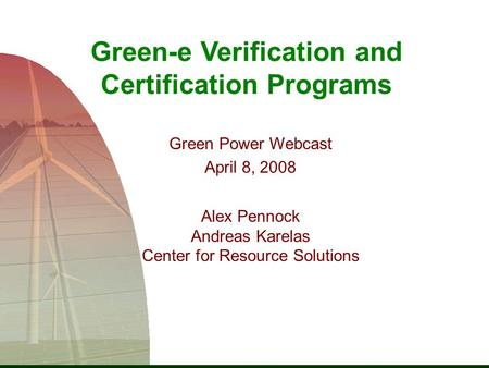 Green-e Verification and Certification Programs Green Power Webcast April 8, 2008 Alex Pennock Andreas Karelas Center for Resource Solutions.