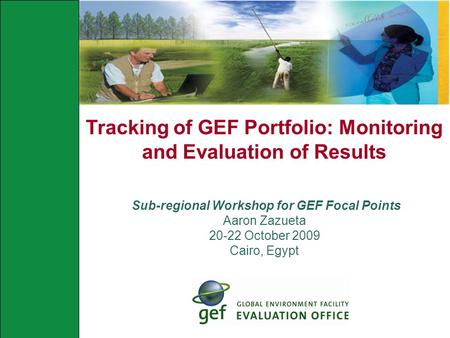 Tracking of GEF Portfolio: Monitoring and Evaluation of Results Sub-regional Workshop for GEF Focal Points Aaron Zazueta 20-22 October 2009 Cairo, Egypt.