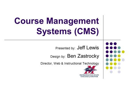 Course Management Systems (CMS) Presented by: Jeff Lewis Design by: Ben Zastrocky Director, Web & Instructional Technology.